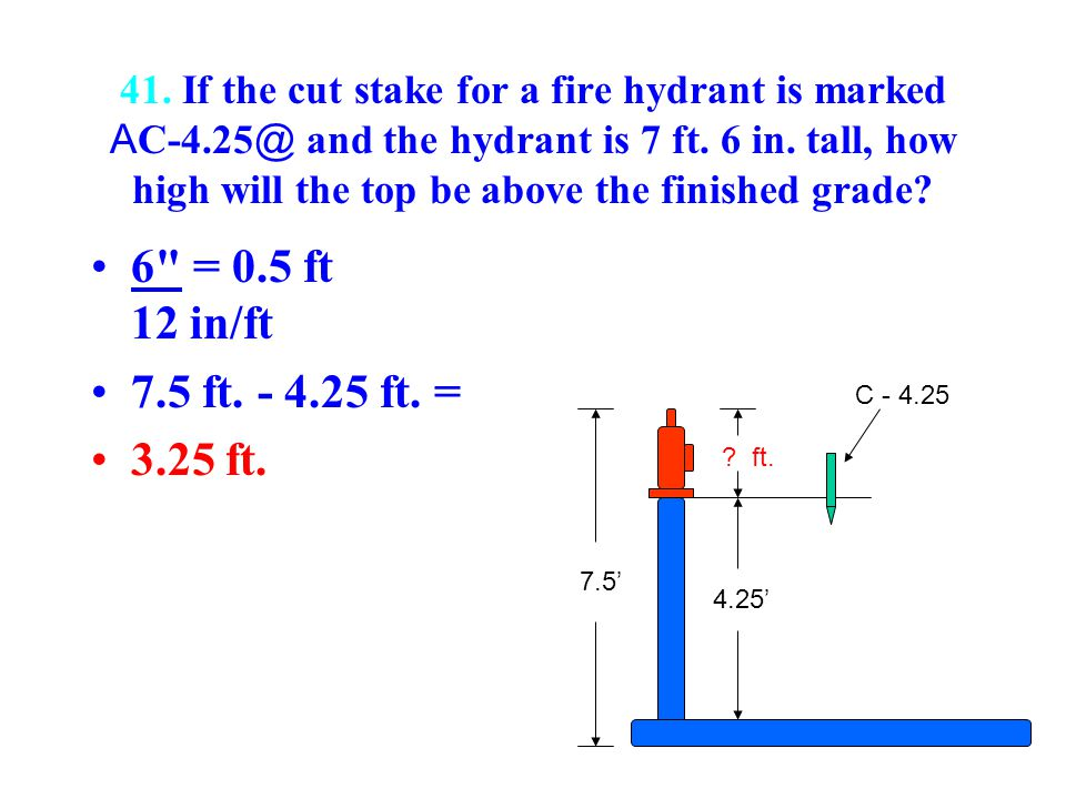 41. If the cut stake for a fire hydrant is marked A C-4.25 @ and the hydrant is 7 ft. 6 in. tall, how high will the top be above the finished grade? 6