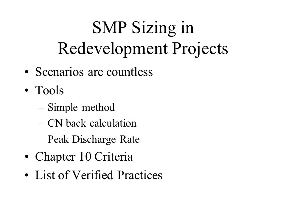 SMP Sizing in Redevelopment Projects Scenarios are countless Tools –Simple method –CN back calculation –Peak Discharge Rate Chapter 10 Criteria List o