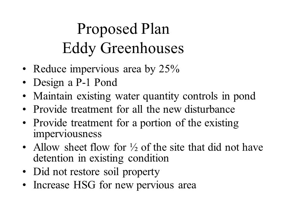 Proposed Plan Eddy Greenhouses Reduce impervious area by 25% Design a P-1 Pond Maintain existing water quantity controls in pond Provide treatment for