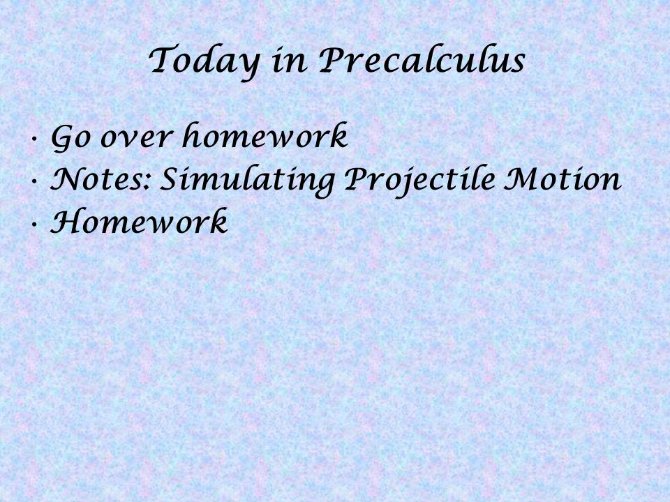Today in Precalculus Go over homework Notes: Simulating Projectile Motion Homework