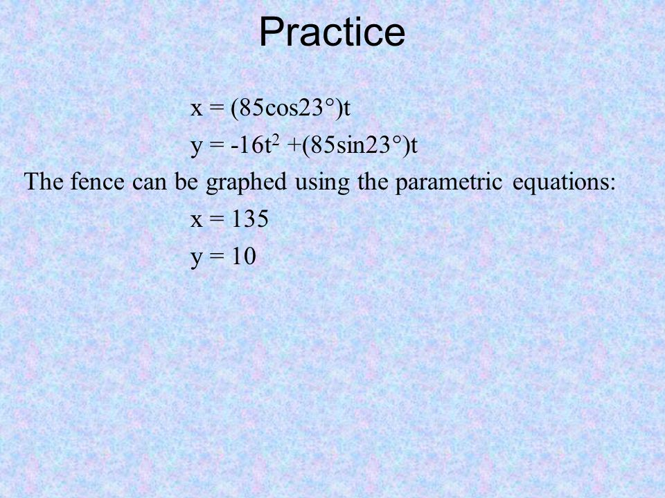 Practice x = (85cos23°)t y = -16t 2 +(85sin23°)t The fence can be graphed using the parametric equations: x = 135 y = 10