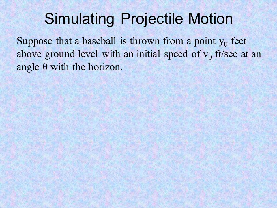 Simulating Projectile Motion Suppose that a baseball is thrown from a point y 0 feet above ground level with an initial speed of v 0 ft/sec at an angl
