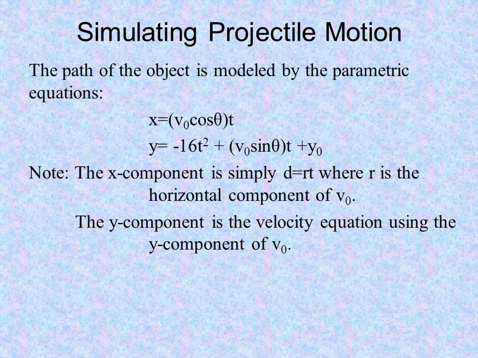 Simulating Projectile Motion The path of the object is modeled by the parametric equations: x=(v 0 cosθ)t y= -16t 2 + (v 0 sinθ)t +y 0 Note: The x-com