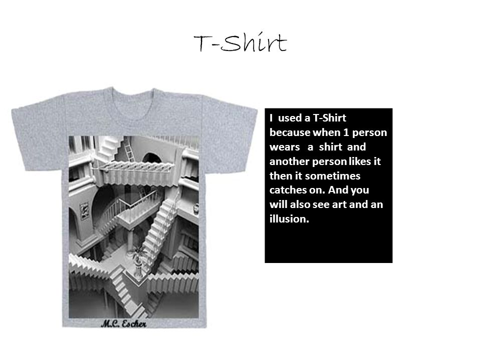 T-Shirt I used a T-Shirt because when 1 person wears a shirt and another person likes it then it sometimes catches on. And you will also see art and a
