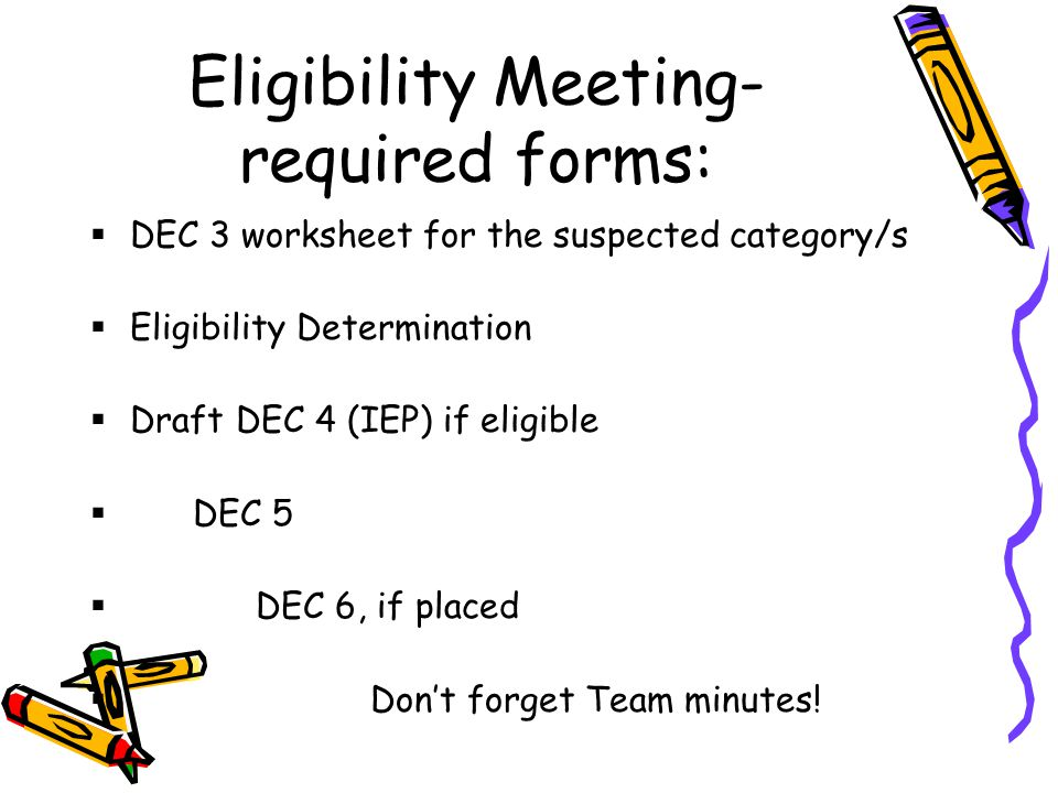 Eligibility Meeting- required forms:  DEC 3 worksheet for the suspected category/s  Eligibility Determination  Draft DEC 4 (IEP) if eligible  DEC