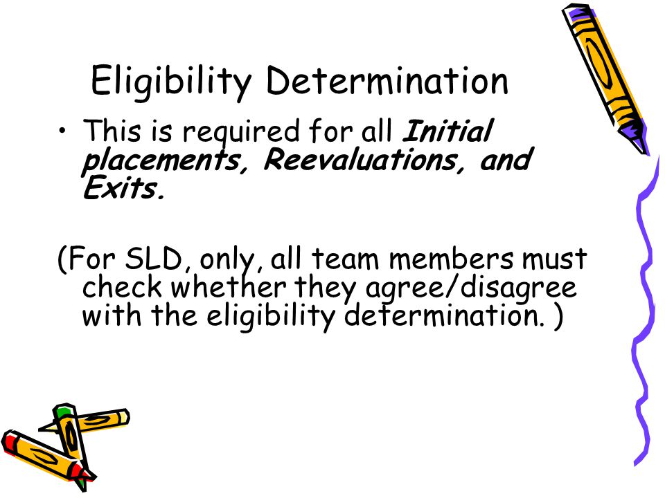 Eligibility Determination This is required for all Initial placements, Reevaluations, and Exits. (For SLD, only, all team members must check whether t