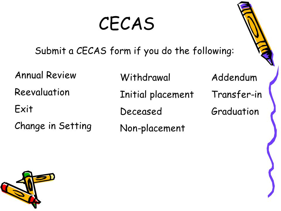 CECAS Submit a CECAS form if you do the following: Annual Review Reevaluation Exit Change in Setting Withdrawal Initial placement Deceased Non-placeme