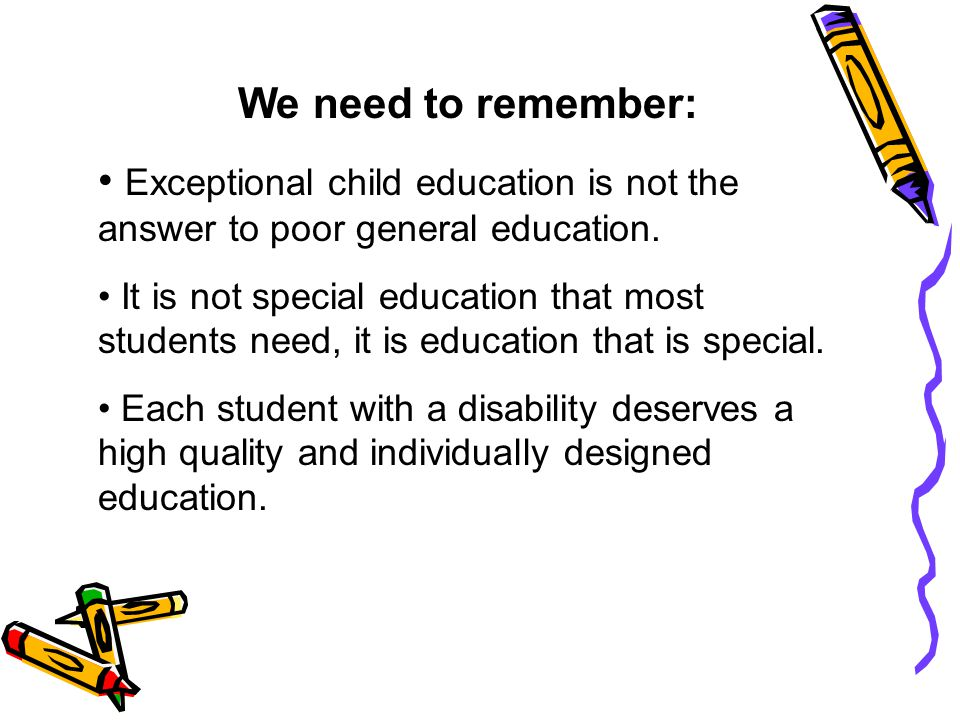 We need to remember: Exceptional child education is not the answer to poor general education. It is not special education that most students need, it
