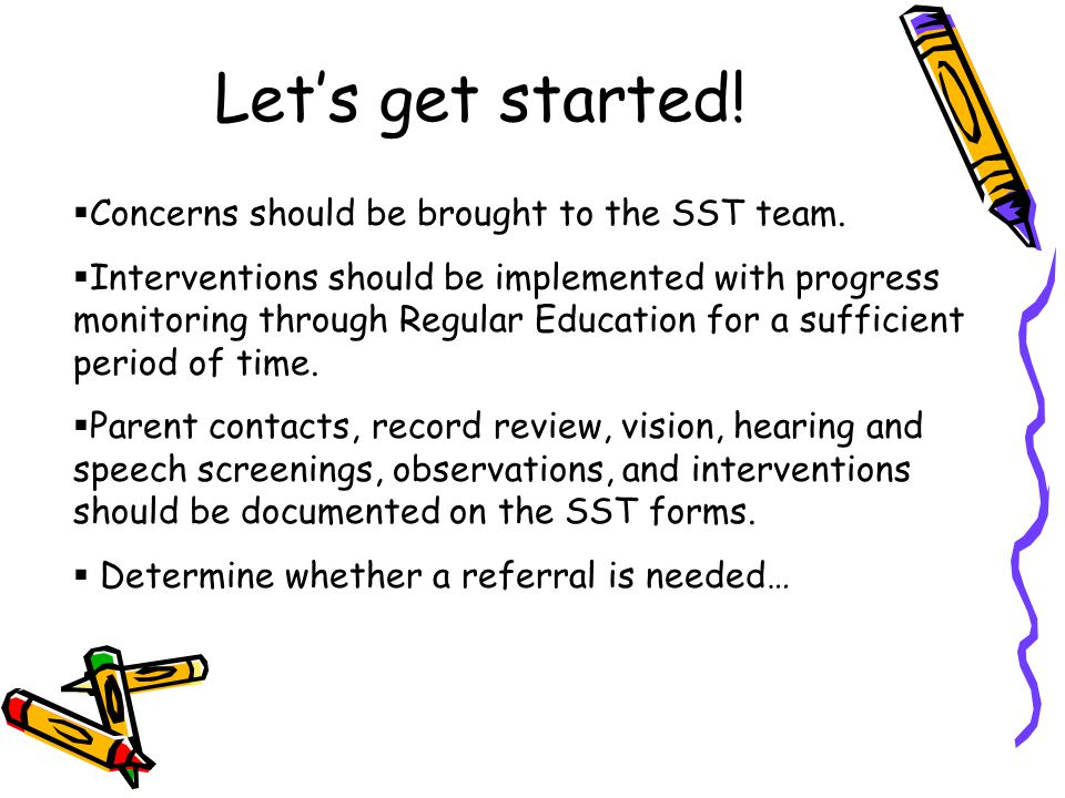 Let's get started!  Concerns should be brought to the SST team.  Interventions should be implemented with progress monitoring through Regular Educat