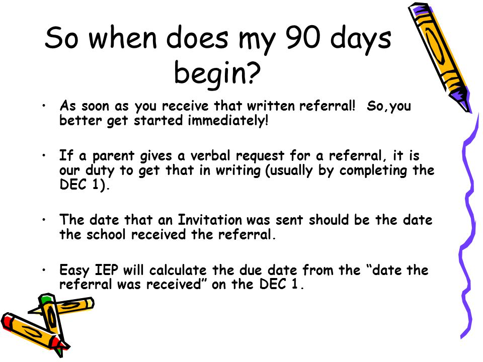 So when does my 90 days begin? As soon as you receive that written referral! So,you better get started immediately! If a parent gives a verbal request