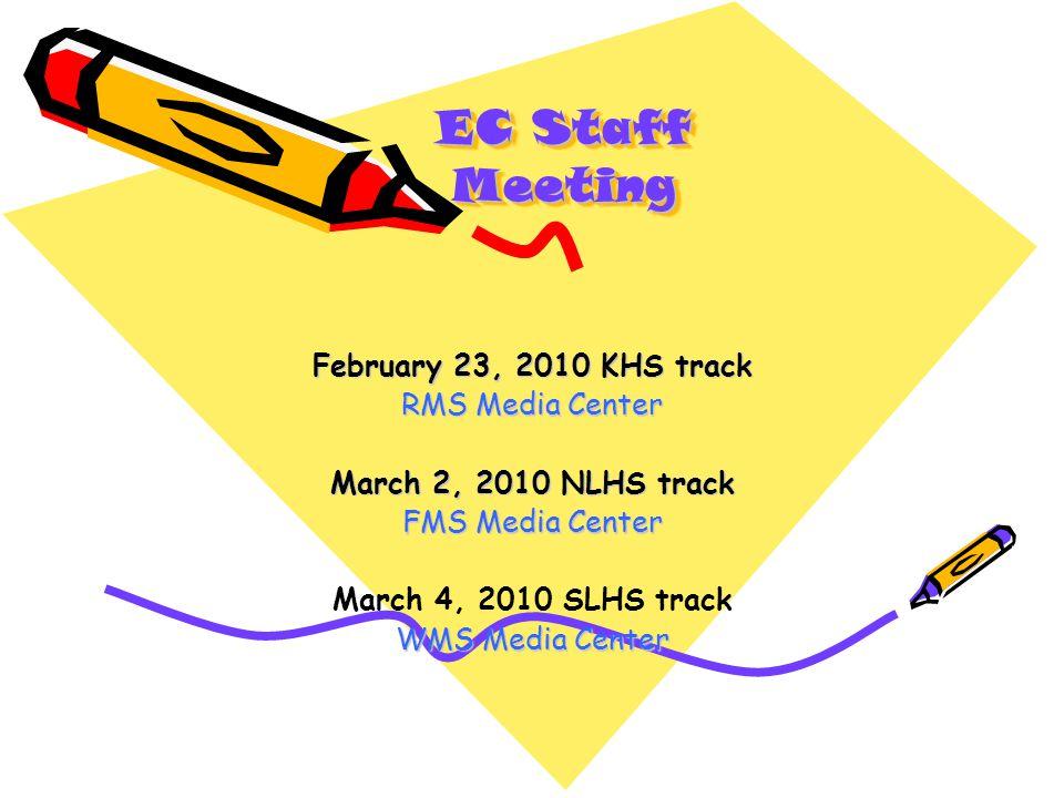 EC Staff Meeting February 23, 2010 KHS track RMS Media Center March 2, 2010 NLHS track FMS Media Center March 4, 2010 SLHS track WMS Media Center