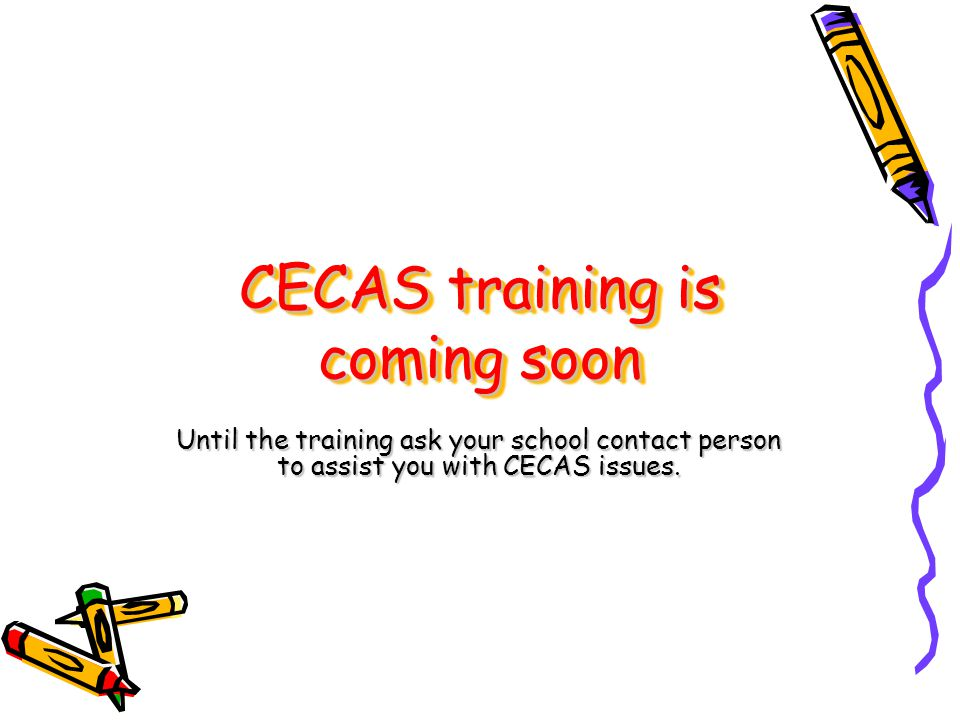 CECAS training is coming soon Until the training ask your school contact person to assist you with CECAS issues.