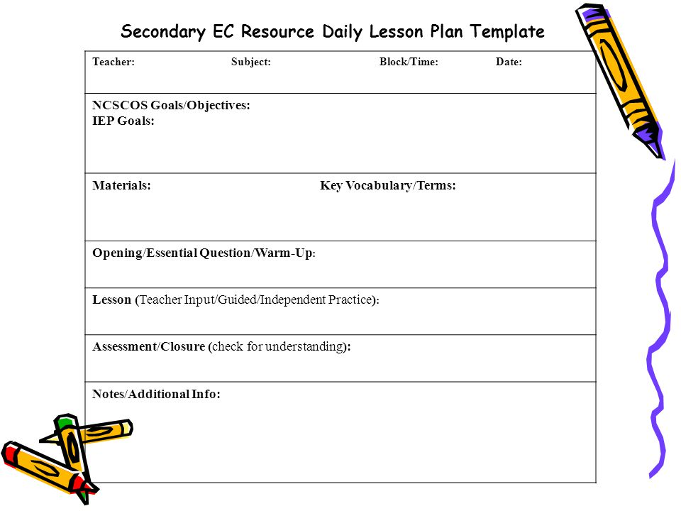 Teacher: Subject: Block/Time: Date: NCSCOS Goals/Objectives: IEP Goals: Materials: Key Vocabulary/Terms: Opening/Essential Question/Warm-Up : Lesson (Teacher Input/Guided/Independent Practice) : Assessment/Closure (check for understanding): Notes/Additional Info: Secondary EC Resource Daily Lesson Plan Template