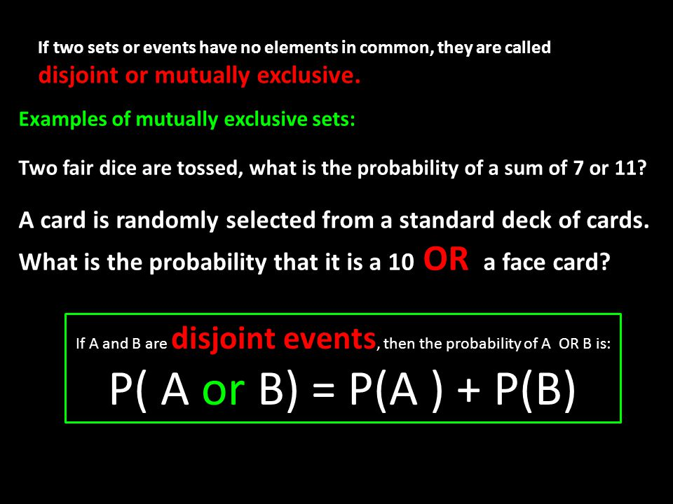 If two sets or events have no elements in common, they are called disjoint or mutually exclusive.