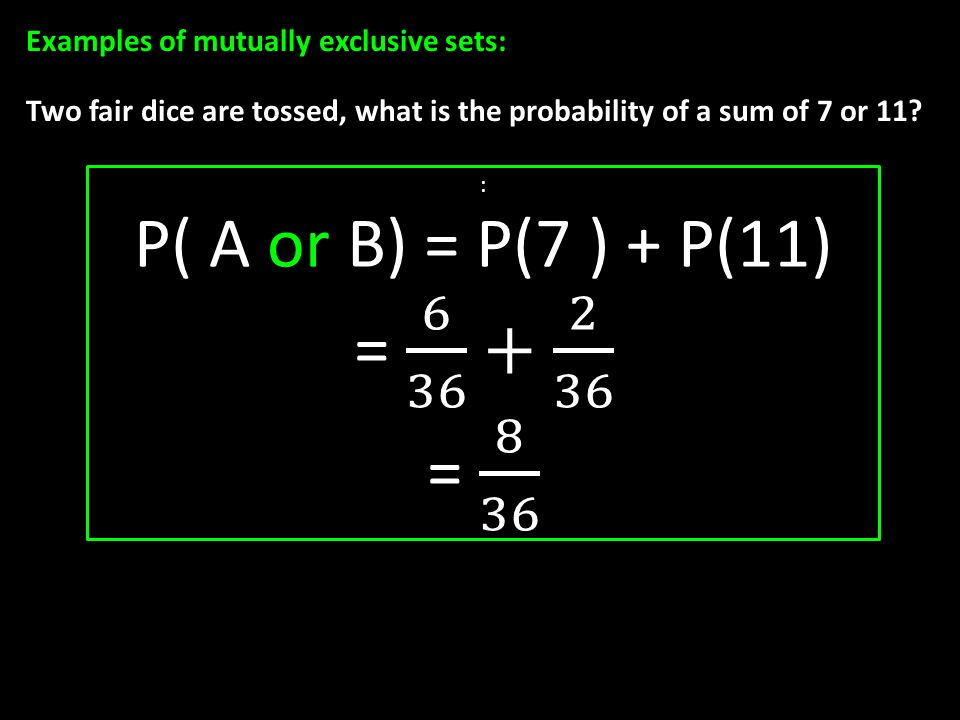 Examples of mutually exclusive sets: Two fair dice are tossed, what is the probability of a sum of 7 or 11?