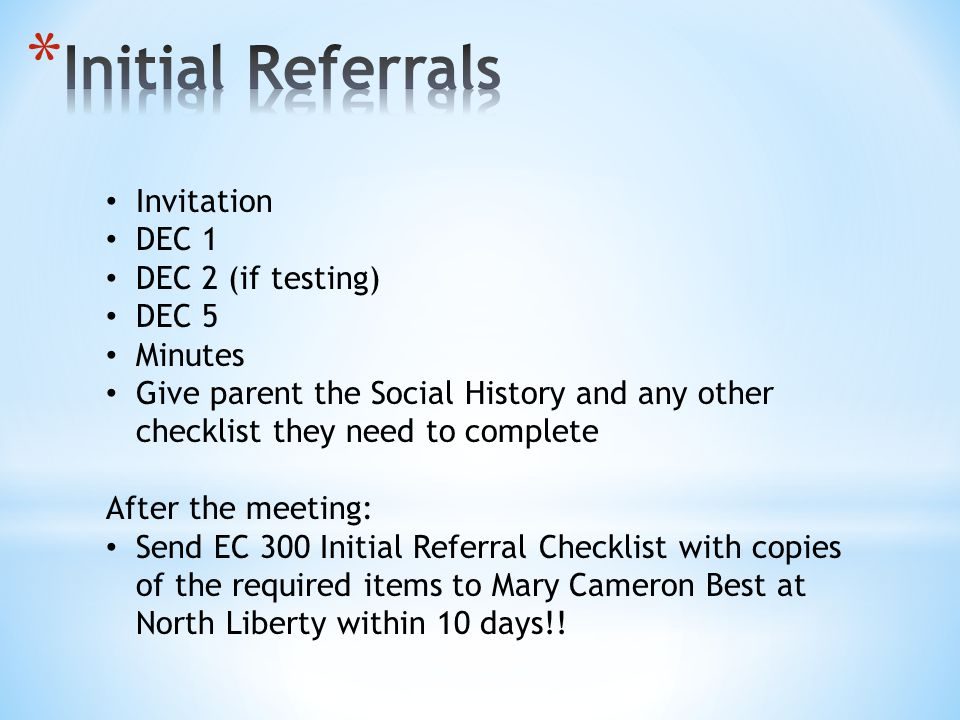 Invitation DEC 1 DEC 2 (if testing) DEC 5 Minutes Give parent the Social History and any other checklist they need to complete After the meeting: Send EC 300 Initial Referral Checklist with copies of the required items to Mary Cameron Best at North Liberty within 10 days!!