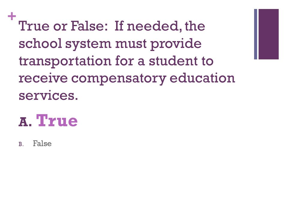 + True or False: If needed, the school system must provide transportation for a student to receive compensatory education services. A. True B. False