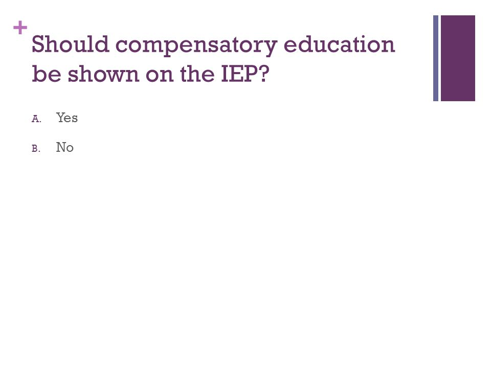 + Should compensatory education be shown on the IEP? A. Yes B. No