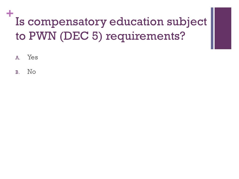 + Is compensatory education subject to PWN (DEC 5) requirements? A. Yes B. No