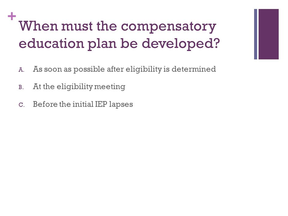 + When must the compensatory education plan be developed? A. As soon as possible after eligibility is determined B. At the eligibility meeting C. Befo