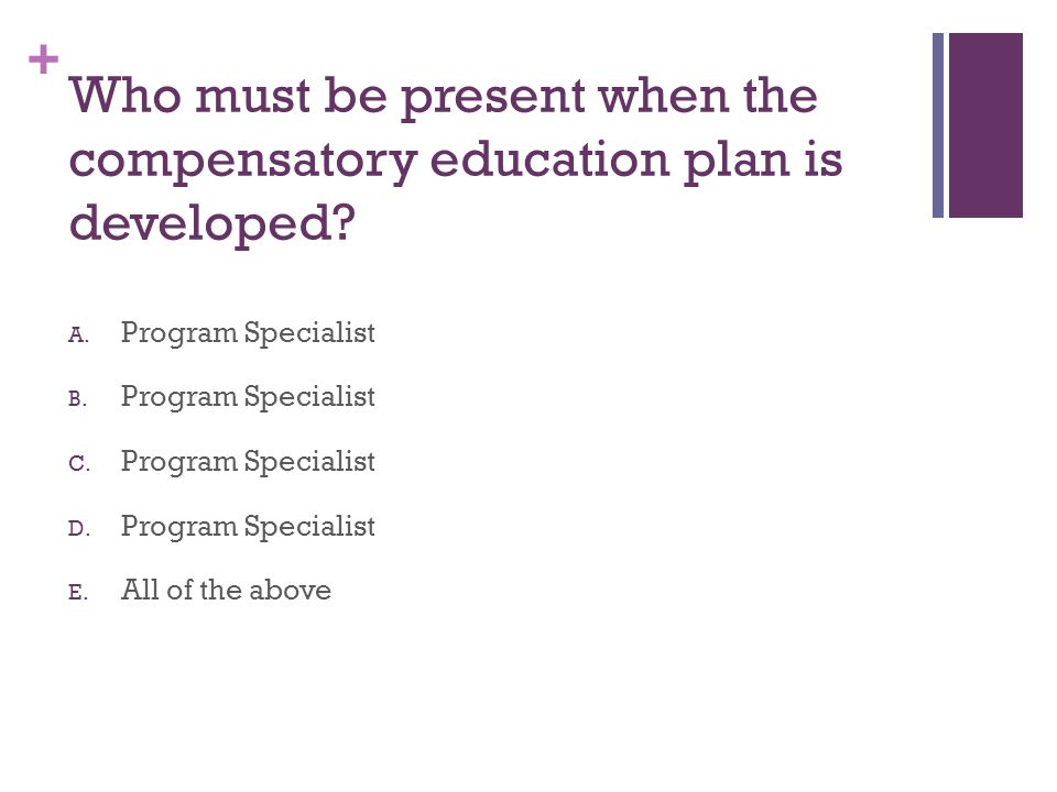 + Who must be present when the compensatory education plan is developed? A. Program Specialist B. Program Specialist C. Program Specialist D. Program