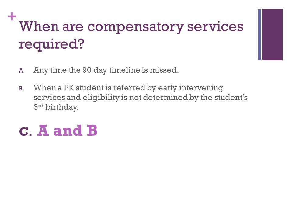 + When are compensatory services required? A. Any time the 90 day timeline is missed. B. When a PK student is referred by early intervening services a