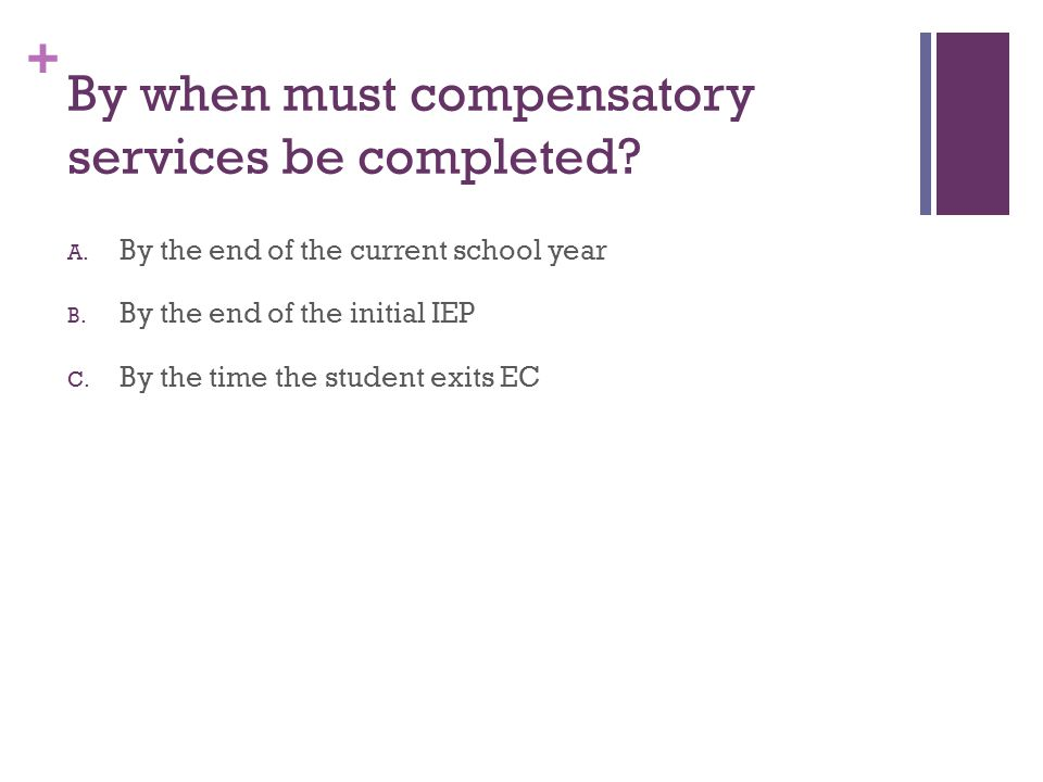 + By when must compensatory services be completed? A. By the end of the current school year B. By the end of the initial IEP C. By the time the studen