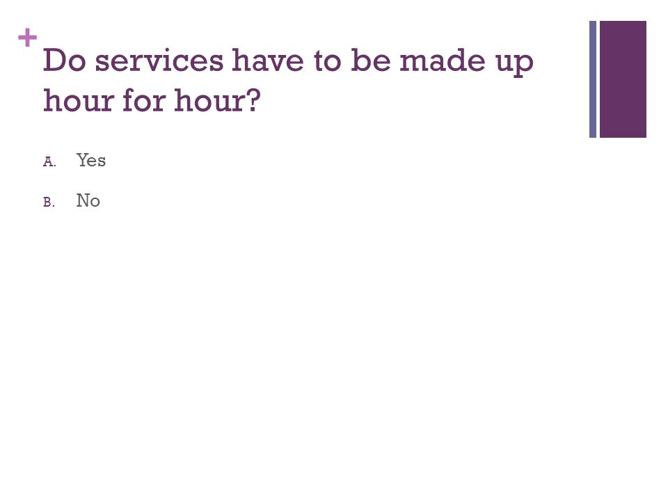 + Do services have to be made up hour for hour? A. Yes B. No