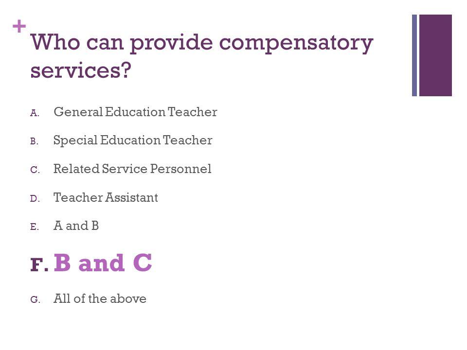 + Who can provide compensatory services? A. General Education Teacher B. Special Education Teacher C. Related Service Personnel D. Teacher Assistant E