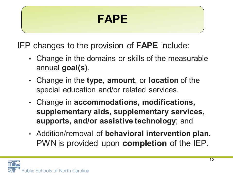 12 IEP changes to the provision of FAPE include: Change in the domains or skills of the measurable annual goal(s). Change in the type, amount, or loca