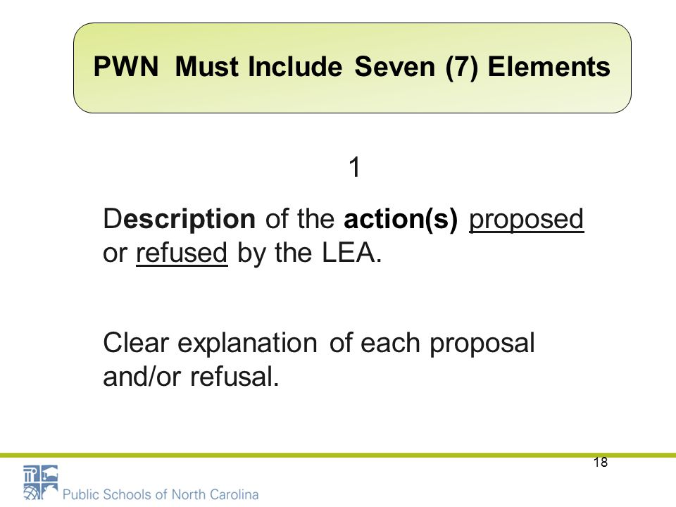 18 1 Description of the action(s) proposed or refused by the LEA. Clear explanation of each proposal and/or refusal. PWN Must Include Seven (7) Elemen