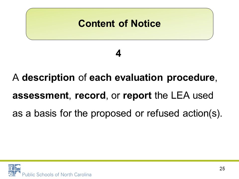4 A description of each evaluation procedure, assessment, record, or report the LEA used as a basis for the proposed or refused action(s). 25 Content