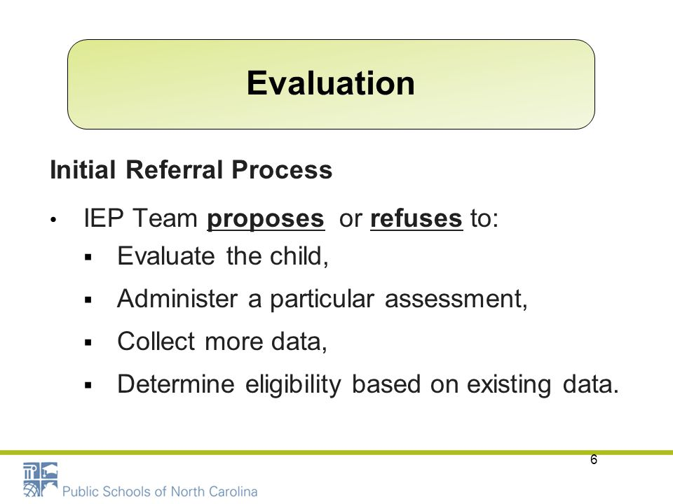6 Initial Referral Process IEP Team proposes or refuses to:  Evaluate the child,  Administer a particular assessment,  Collect more data,  Determi