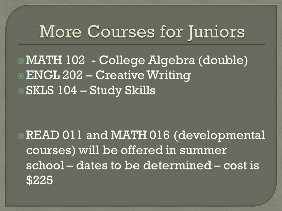  MATH 102 - College Algebra (double)  ENGL 202 – Creative Writing  SKLS 104 – Study Skills  READ 011 and MATH 016 (developmental courses) will be offered in summer school – dates to be determined – cost is $225
