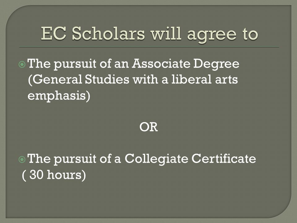  The pursuit of an Associate Degree (General Studies with a liberal arts emphasis) OR  The pursuit of a Collegiate Certificate ( 30 hours)