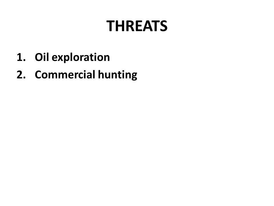 THREATS 1.Oil exploration 2.Commercial hunting