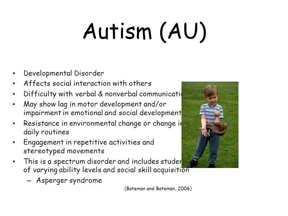 Autism (AU) Developmental Disorder Affects social interaction with others Difficulty with verbal & nonverbal communication May show lag in motor development and/or impairment in emotional and social development Resistance in environmental change or change in daily routines Engagement in repetitive activities and stereotyped movements This is a spectrum disorder and includes students of varying ability levels and social skill acquisition – Asperger syndrome (Bateman and Bateman, 2006)