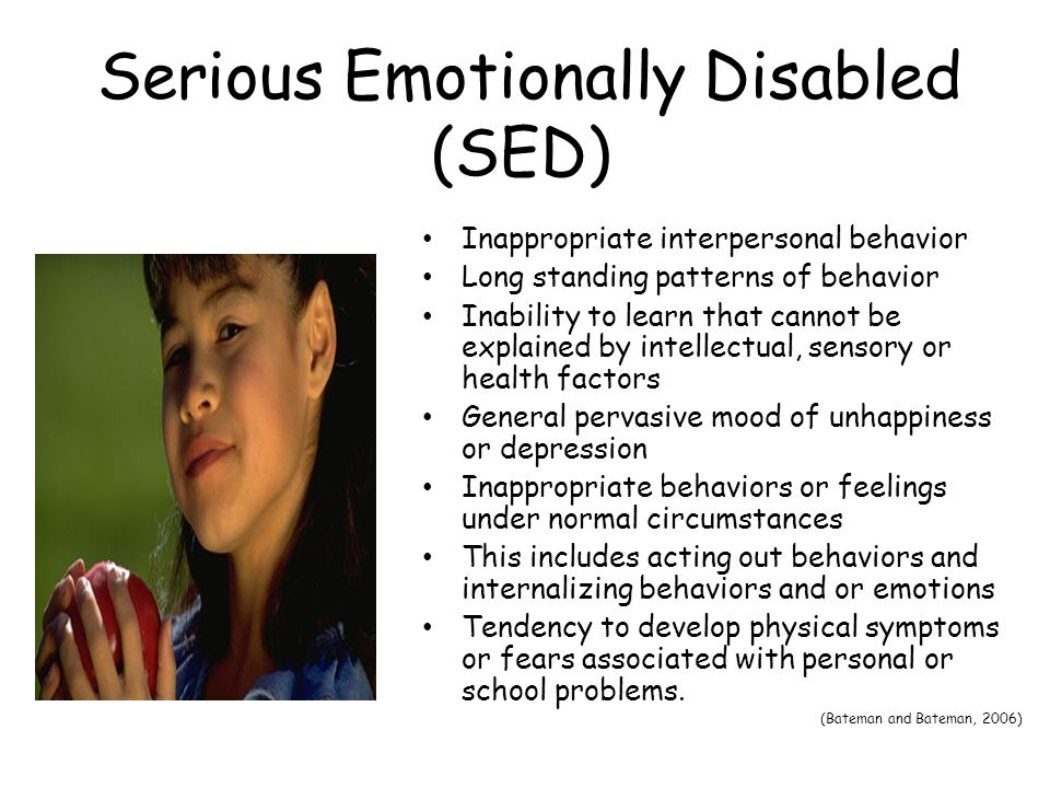 Serious Emotionally Disabled (SED) Inappropriate interpersonal behavior Long standing patterns of behavior Inability to learn that cannot be explained by intellectual, sensory or health factors General pervasive mood of unhappiness or depression Inappropriate behaviors or feelings under normal circumstances This includes acting out behaviors and internalizing behaviors and or emotions Tendency to develop physical symptoms or fears associated with personal or school problems.