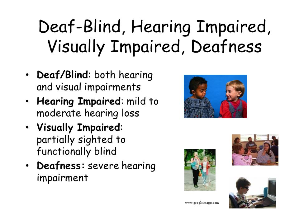Deaf-Blind, Hearing Impaired, Visually Impaired, Deafness Deaf/Blind: both hearing and visual impairments Hearing Impaired: mild to moderate hearing loss Visually Impaired: partially sighted to functionally blind Deafness: severe hearing impairment www.googleimages.com
