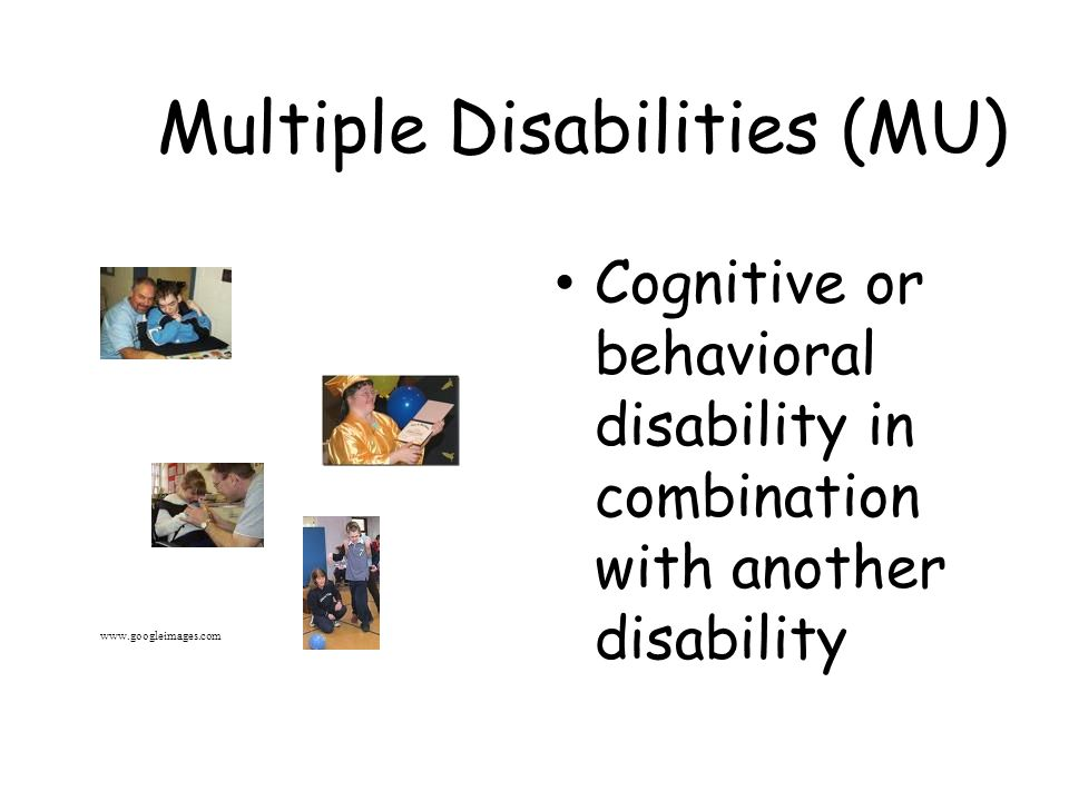 Multiple Disabilities (MU) Cognitive or behavioral disability in combination with another disability www.googleimages.com