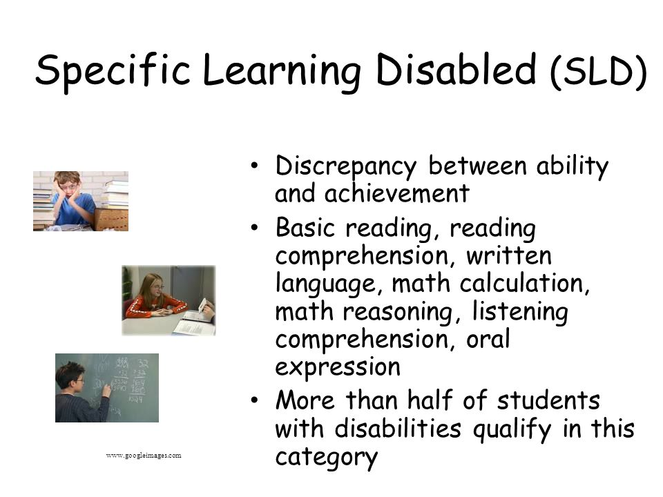 Specific Learning Disabled (SLD) Discrepancy between ability and achievement Basic reading, reading comprehension, written language, math calculation, math reasoning, listening comprehension, oral expression More than half of students with disabilities qualify in this category www.googleimages.com