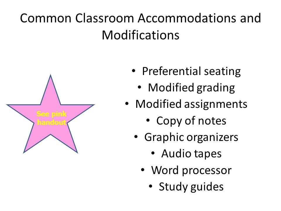 Common Classroom Accommodations and Modifications Preferential seating Modified grading Modified assignments Copy of notes Graphic organizers Audio tapes Word processor Study guides See pink handout