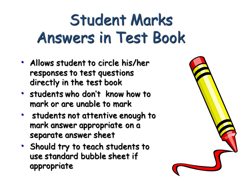 Student Marks Answers in Test Book Allows student to circle his/her responses to test questions directly in the test book Allows student to circle his/her responses to test questions directly in the test book students who don't know how to mark or are unable to mark students who don't know how to mark or are unable to mark students not attentive enough to mark answer appropriate on a separate answer sheet students not attentive enough to mark answer appropriate on a separate answer sheet Should try to teach students to use standard bubble sheet if appropriate Should try to teach students to use standard bubble sheet if appropriate