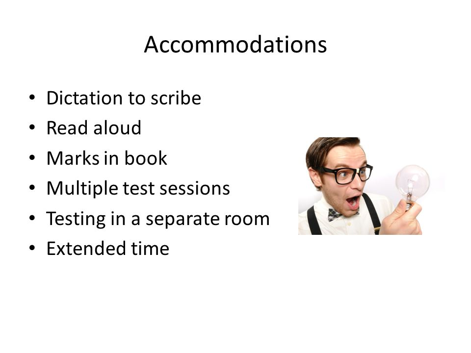 Accommodations Dictation to scribe Read aloud Marks in book Multiple test sessions Testing in a separate room Extended time