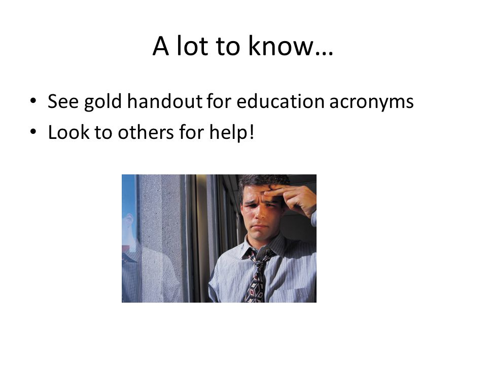 A lot to know… See gold handout for education acronyms Look to others for help!