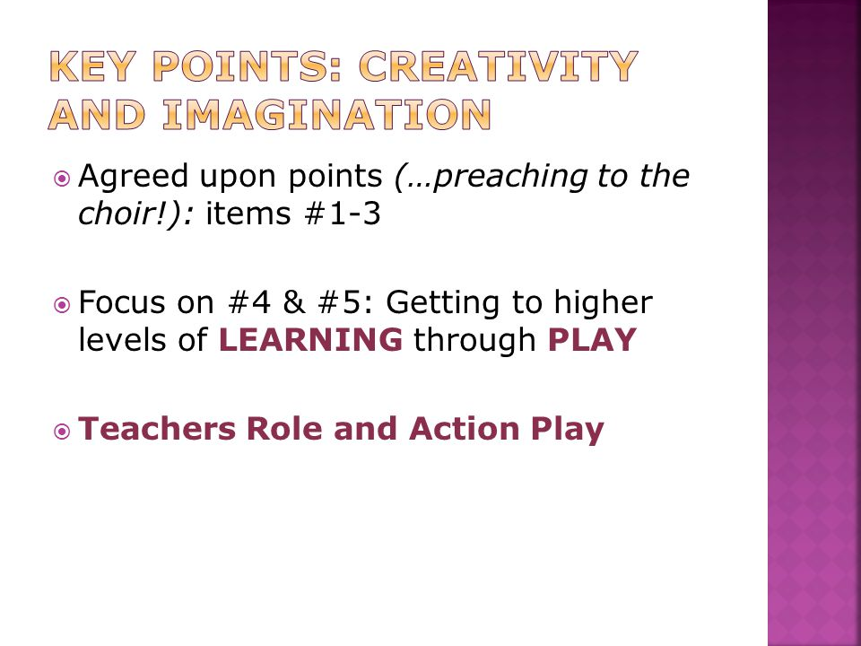  Agreed upon points (…preaching to the choir!): items #1-3  Focus on #4 & #5: Getting to higher levels of LEARNING through PLAY  Teachers Role and Action Play