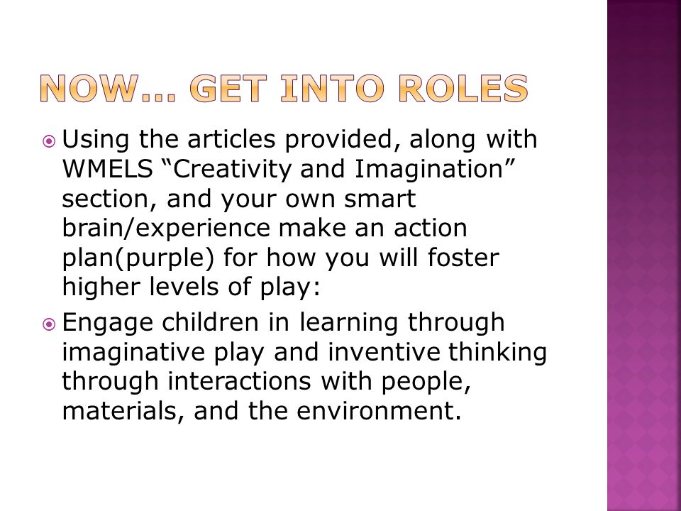  Using the articles provided, along with WMELS Creativity and Imagination section, and your own smart brain/experience make an action plan(purple) for how you will foster higher levels of play:  Engage children in learning through imaginative play and inventive thinking through interactions with people, materials, and the environment.