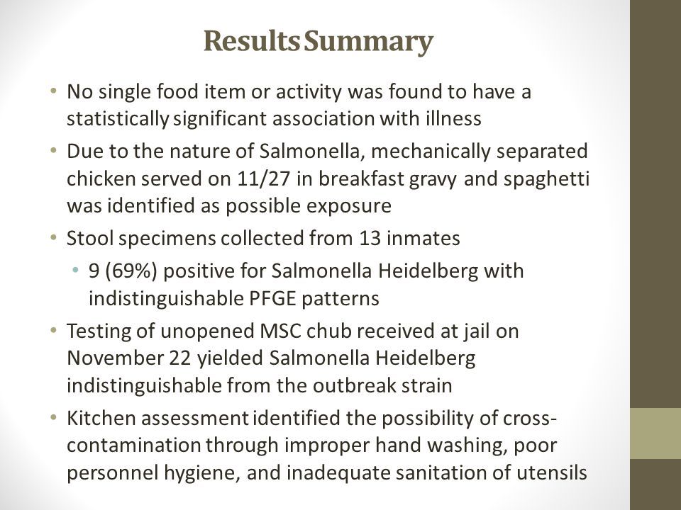 Results Summary No single food item or activity was found to have a statistically significant association with illness Due to the nature of Salmonella, mechanically separated chicken served on 11/27 in breakfast gravy and spaghetti was identified as possible exposure Stool specimens collected from 13 inmates 9 (69%) positive for Salmonella Heidelberg with indistinguishable PFGE patterns Testing of unopened MSC chub received at jail on November 22 yielded Salmonella Heidelberg indistinguishable from the outbreak strain Kitchen assessment identified the possibility of cross- contamination through improper hand washing, poor personnel hygiene, and inadequate sanitation of utensils