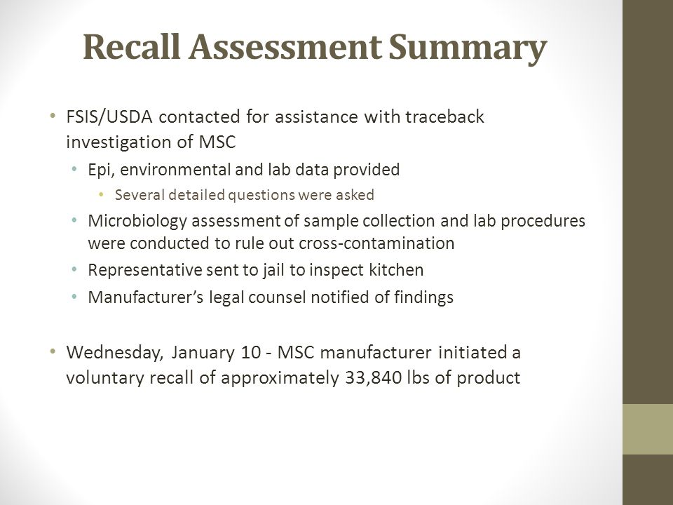 Recall Assessment Summary FSIS/USDA contacted for assistance with traceback investigation of MSC Epi, environmental and lab data provided Several detailed questions were asked Microbiology assessment of sample collection and lab procedures were conducted to rule out cross-contamination Representative sent to jail to inspect kitchen Manufacturer's legal counsel notified of findings Wednesday, January 10 - MSC manufacturer initiated a voluntary recall of approximately 33,840 lbs of product