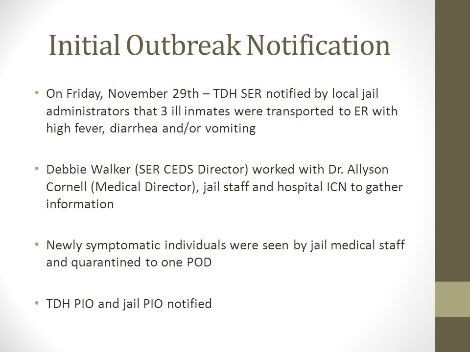 Initial Outbreak Notification On Friday, November 29th – TDH SER notified by local jail administrators that 3 ill inmates were transported to ER with high fever, diarrhea and/or vomiting Debbie Walker (SER CEDS Director) worked with Dr.